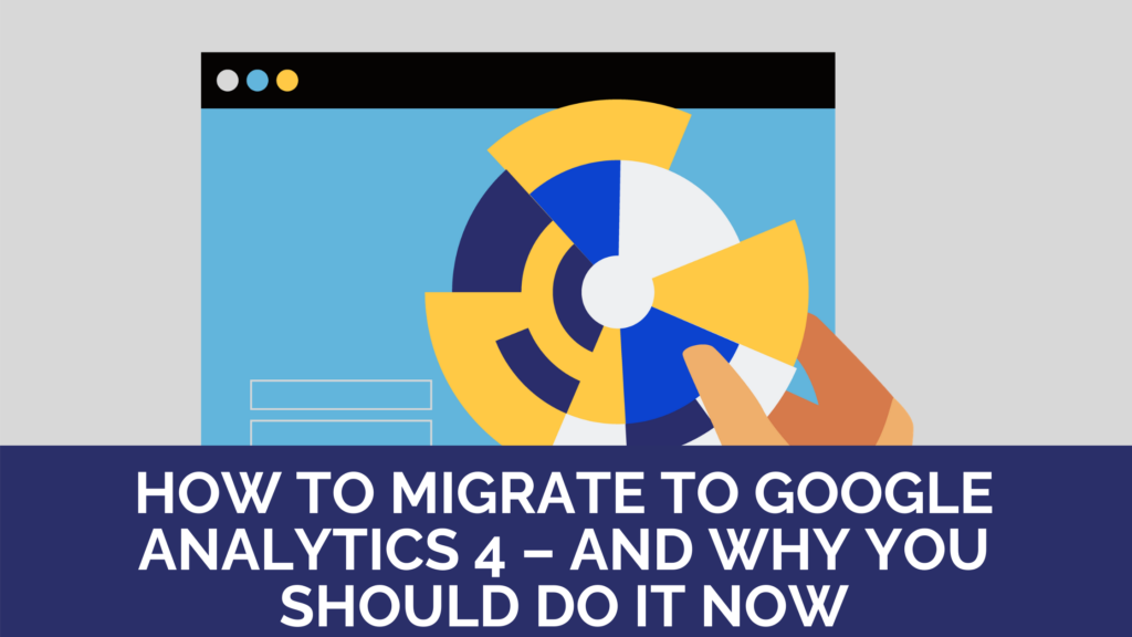 How to migrate to Google Analytics 4 – and why you should do it now
